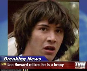 Breaking News - Leo Howard relizes he is a brony