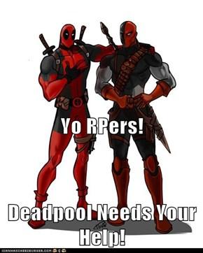 Yo RPers! Deadpool Needs Your Help!