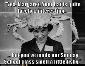 """Yes, Margaret. Your hat is quite lovely & interesting...  ... but you've made our Sunday School class smell a little fishy."""