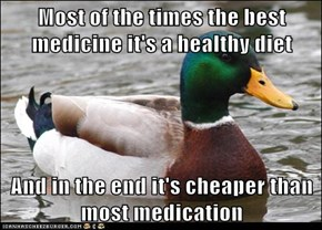 Most of the times the best medicine it's a healthy diet  And in the end it's cheaper than most medication