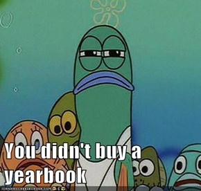 You didn't buy a yearbook