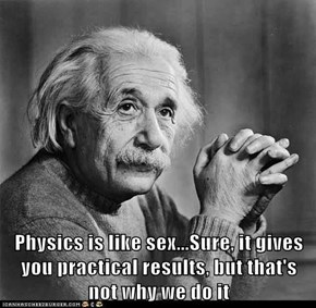 Physics is like sex...Sure, it gives you practical results, but that's not why we do it
