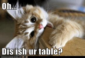 Oh...  Dis ish ur table?