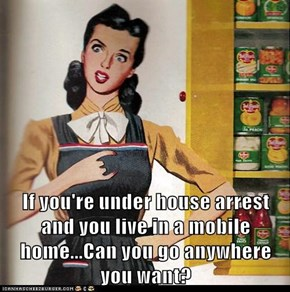 If you're under house arrest and you live in a mobile home...Can you go anywhere you want?
