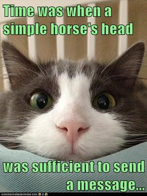 Time was when a simple horse's head  was sufficient to send a message...