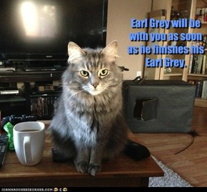 Earl Grey will be with you as soon as he finishes his Earl Grey.