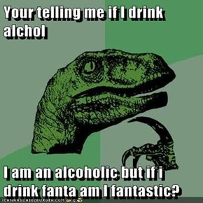Your telling me if I drink alchol  I am an alcoholic but if i drink fanta am I fantastic?
