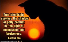 True  friendship     survives  the  shadow  of  petty  conflict  by  the  light  of compassion  and forgiveness.