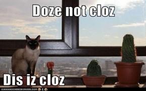 Doze not cloz  Dis iz cloz