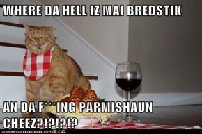 WHERE DA HELL IZ MAI BREDSTIK  AN DA F***ING PARMISHAUN CHEEZ?!?!?!?