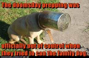 The doomsday prepping was   officially out of control when they tried to can the family dog.