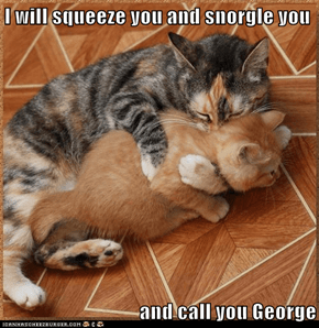 I will squeeze you and snorgle you  and call you George