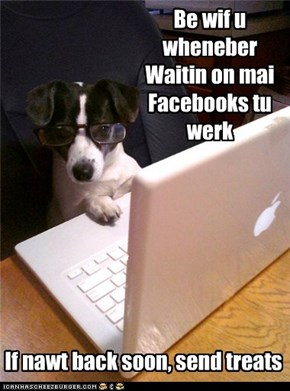 Be wif u wheneber  Waitin on mai Facebooks tu werk