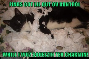 FINGS GOT LIL OUT OV KONTROL   WHILE I WUZ SQUEEZIN TEH CHARMIN!