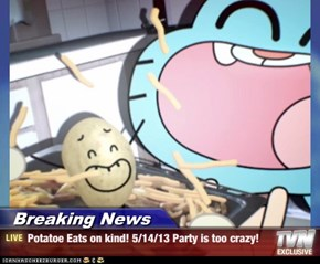 Breaking News - Potatoe Eats on kind! 5/14/13 Party is too crazy!