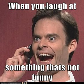 When you laugh at   something thats not funny