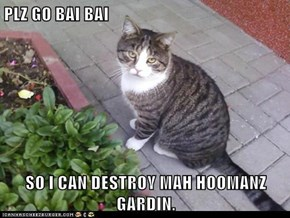 PLZ GO BAI BAI   SO I CAN DESTROY MAH HOOMANZ GARDIN.