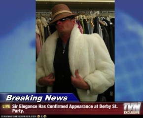 Breaking News - Sir Elegance Has Confirmed Appearance at Derby St. Party.