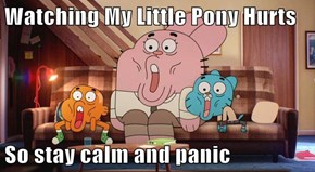 Watching My Little Pony Hurts  So stay calm and panic