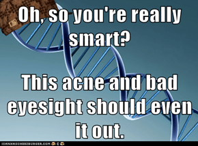 Oh, so you're really smart?  This acne and bad eyesight should even it out.