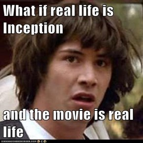 What if real life is Inception  and the movie is real life