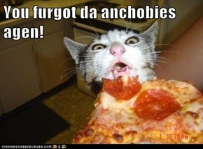 You furgot da anchobies agen!