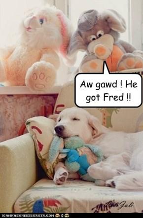 Aw gawd ! He got Fred !!