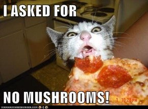 I ASKED FOR  NO MUSHROOMS!