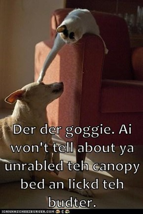 Der der goggie. Ai won't tell about ya unrabled teh canopy bed an lickd teh budter.