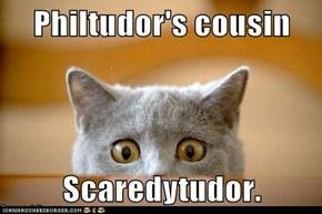 Philtudor's cousin  Scaredytudor.