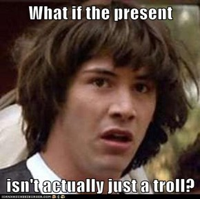 What if the present  isn't actually just a troll?