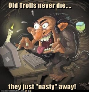 "Old Trolls never die....       they just ""nasty"" away!"