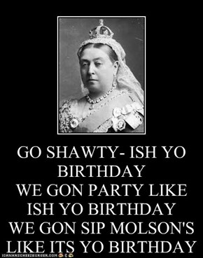 GO SHAWTY- ISH YO BIRTHDAY WE GON PARTY LIKE ISH YO BIRTHDAY WE GON SIP MOLSON'S LIKE ITS YO BIRTHDAY