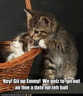 Hey! Git up Emmy!  We gotz to  git out an fine a date fur teh ball