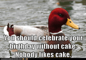 You should celebrate your birthday without cake.         Nobody likes cake.