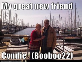My great new friend   Cyndie   (Booboo22)