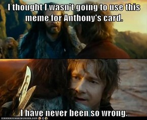 I thought I wasn't going to use this meme for Anthony's card.  I have never been so wrong.