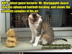 KKPS' latest guest lecturer: Mr. Blargggghh-Aaach teaches advanced hairball-hacking, and shows the students samples of his art.