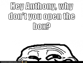 Hey Anthony, why don't you open the box?