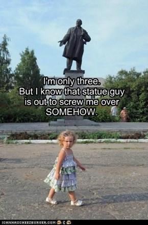 I'm only three. But I know that statue guy is out to screw me over SOMEHOW.