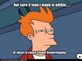 Not sure if food I made is edible.......