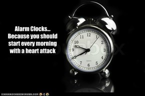 Alarm Clocks... Because you should start every morning with a heart attack