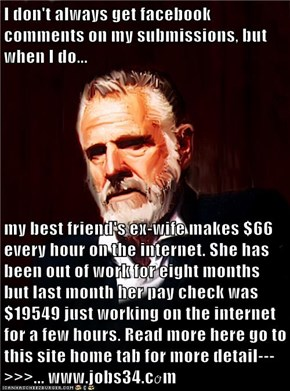 I don't always get facebook comments on my submissions, but when I do...  my best friend's ex-wife makes $66 every hour on the internet. She has been out of work for eight months but last month her pay check was $19549 just working on the internet for a f