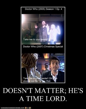 DOESN'T MATTER; HE'S A TIME LORD.