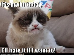 It's my birthday,  I'll hate it if I want to!
