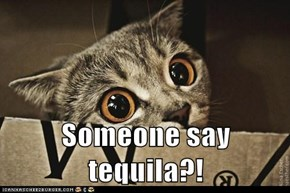 Someone say tequila?!