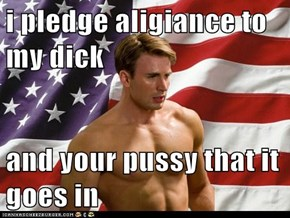 i pledge aligiance to my d*ck  and your pu**y that it goes in