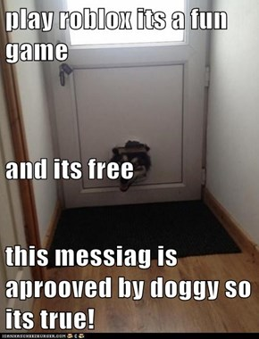 play roblox its a fun game and its free this messiag is aprooved by doggy so its true!
