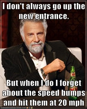 I don't always go up the new entrance.  But when I do I forget about the speed bumps and hit them at 20 mph
