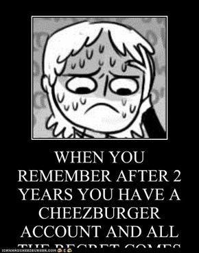WHEN YOU REMEMBER AFTER 2 YEARS YOU HAVE A CHEEZBURGER ACCOUNT AND ALL THE REGRET COMES BACK AT ONCE